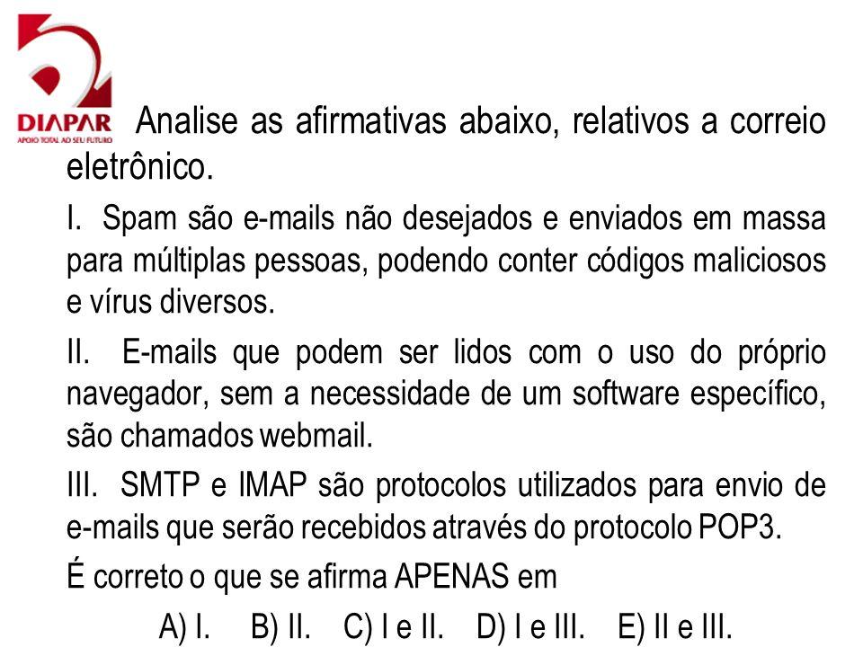 67) Analise as afirmativas abaixo, relativos a correio eletrônico. I. Spam são e-mails não desejados e enviados em massa para múltiplas pessoas, poden