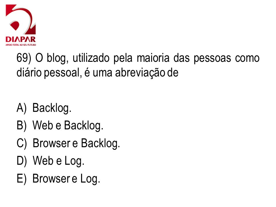 69) O blog, utilizado pela maioria das pessoas como diário pessoal, é uma abreviação de A) Backlog. B) Web e Backlog. C) Browser e Backlog. D) Web e L