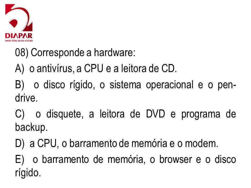 08) Corresponde a hardware: A) o antivírus, a CPU e a leitora de CD. B) o disco rígido, o sistema operacional e o pen- drive. C) o disquete, a leitora