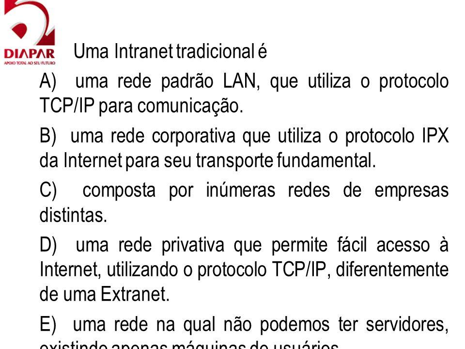 72) Uma Intranet tradicional é A) uma rede padrão LAN, que utiliza o protocolo TCP/IP para comunicação. B) uma rede corporativa que utiliza o protocol
