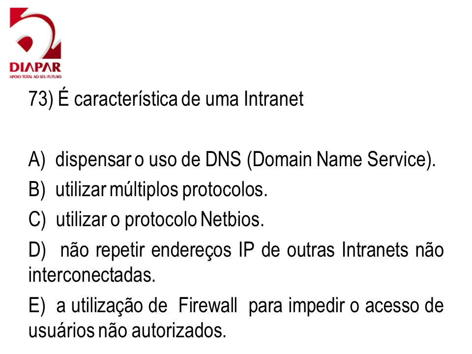 73) É característica de uma Intranet A) dispensar o uso de DNS (Domain Name Service). B) utilizar múltiplos protocolos. C) utilizar o protocolo Netbio