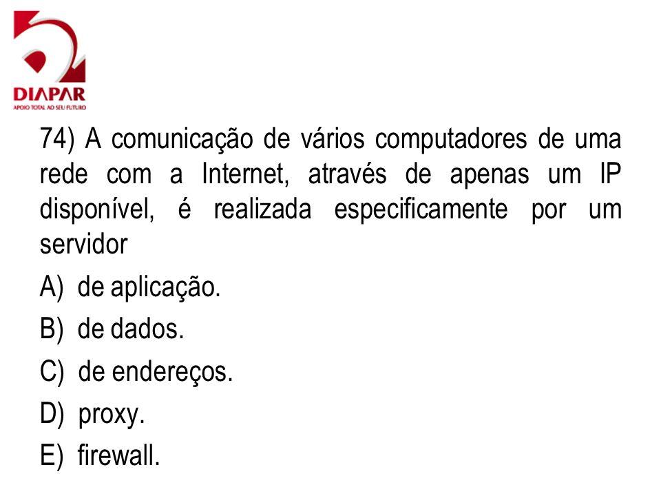 74) A comunicação de vários computadores de uma rede com a Internet, através de apenas um IP disponível, é realizada especificamente por um servidor A