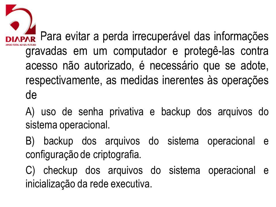 76)Para evitar a perda irrecuperável das informações gravadas em um computador e protegê-las contra acesso não autorizado, é necessário que se adote,