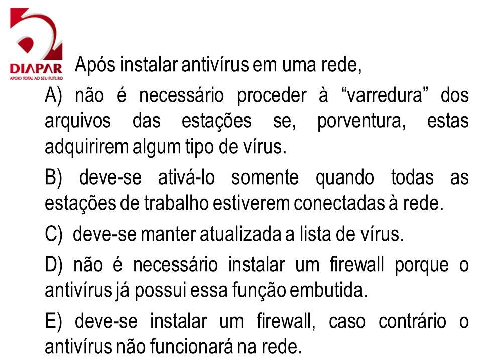 78) Após instalar antivírus em uma rede, A) não é necessário proceder à varredura dos arquivos das estações se, porventura, estas adquirirem algum tipo de vírus.