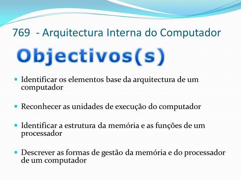 769 - Arquitectura Interna do Computador Identificar os elementos base da arquitectura de um computador Reconhecer as unidades de execução do computad
