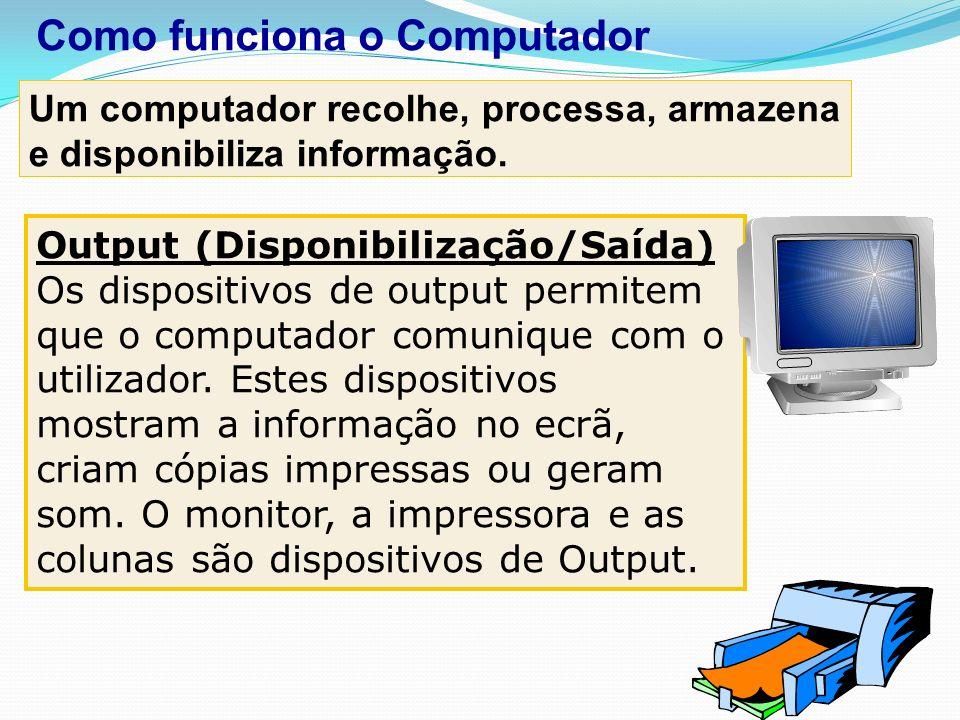 Output (Disponibilização/Saída) Os dispositivos de output permitem que o computador comunique com o utilizador. Estes dispositivos mostram a informaçã
