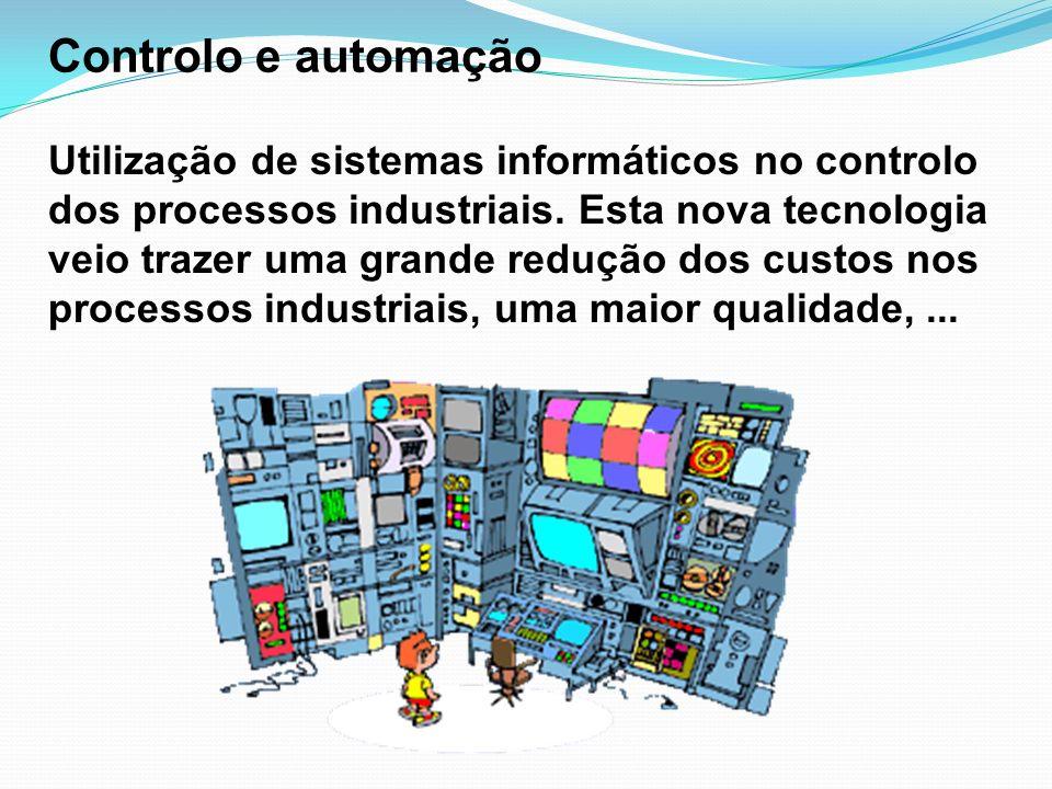 Controlo e automação Utilização de sistemas informáticos no controlo dos processos industriais. Esta nova tecnologia veio trazer uma grande redução do