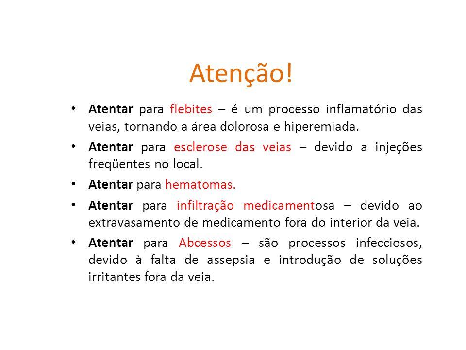 Atenção! Atentar para flebites – é um processo inflamatório das veias, tornando a área dolorosa e hiperemiada. Atentar para esclerose das veias – devi