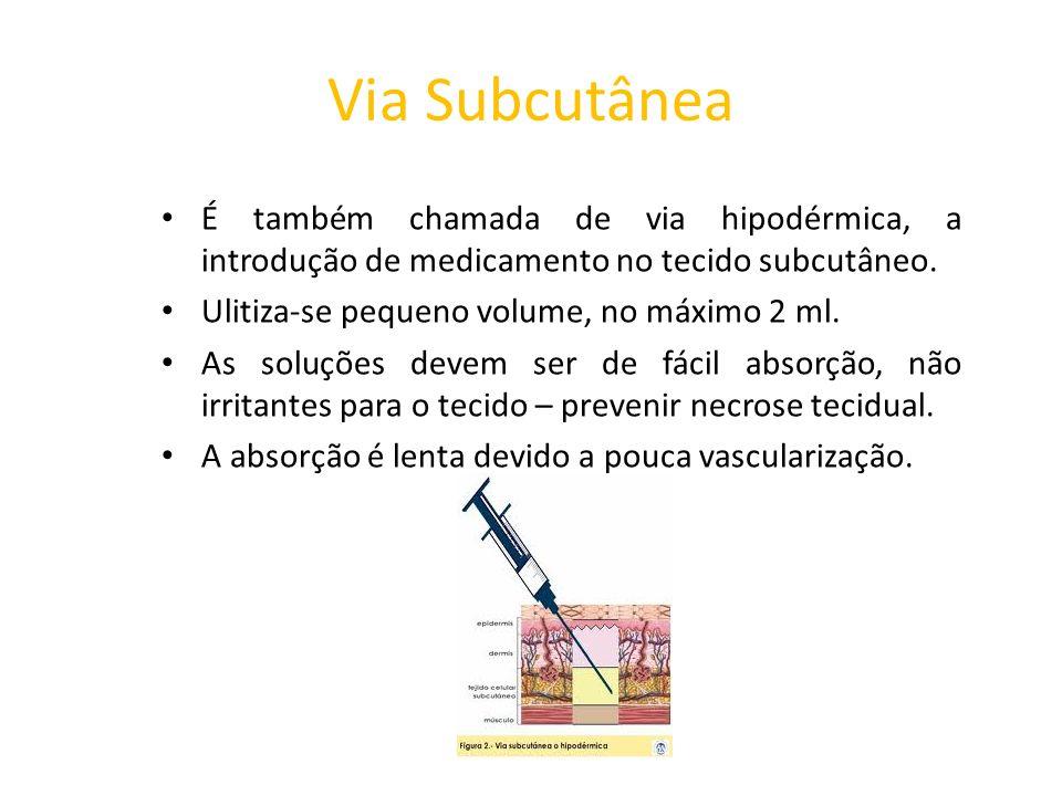 Via Subcutânea É também chamada de via hipodérmica, a introdução de medicamento no tecido subcutâneo. Ulitiza-se pequeno volume, no máximo 2 ml. As so