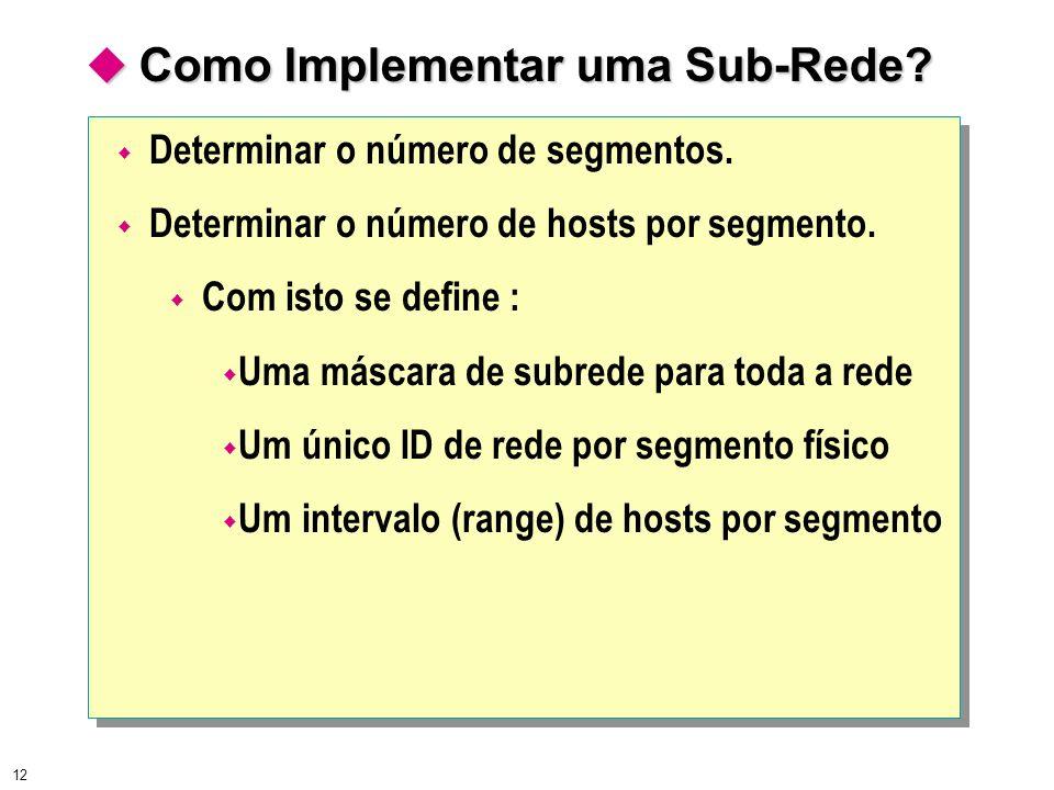 12 Como Implementar uma Sub-Rede? Como Implementar uma Sub-Rede? Determinar o número de segmentos. Determinar o número de hosts por segmento. Com isto