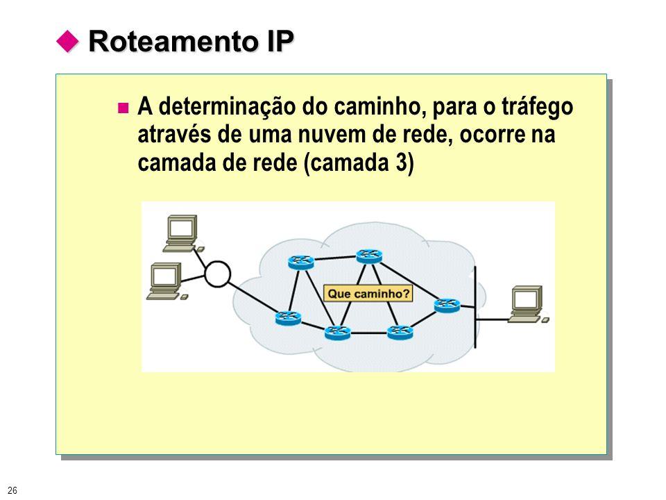 26 Roteamento IP Roteamento IP A determinação do caminho, para o tráfego através de uma nuvem de rede, ocorre na camada de rede (camada 3)