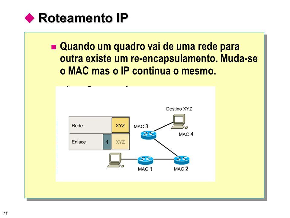 27 Roteamento IP Roteamento IP Quando um quadro vai de uma rede para outra existe um re-encapsulamento. Muda-se o MAC mas o IP continua o mesmo.