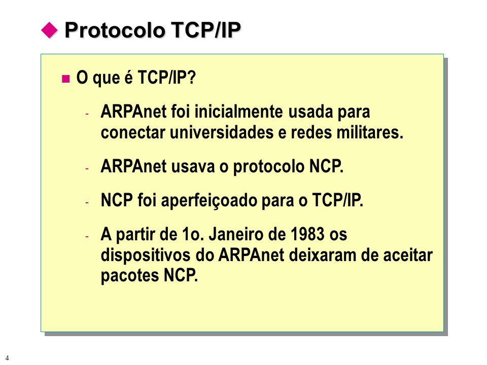 4 Protocolo TCP/IP Protocolo TCP/IP O que é TCP/IP? - ARPAnet foi inicialmente usada para conectar universidades e redes militares. - ARPAnet usava o