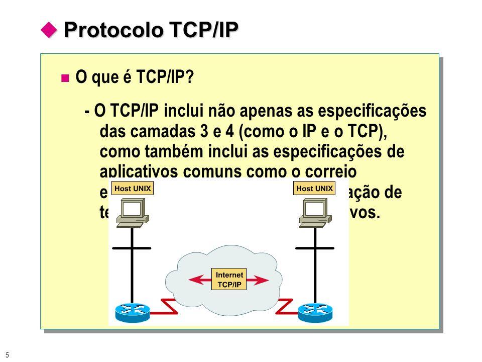 5 Protocolo TCP/IP Protocolo TCP/IP O que é TCP/IP? - O TCP/IP inclui não apenas as especificações das camadas 3 e 4 (como o IP e o TCP), como também