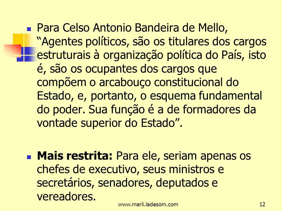 www.marli.ladesom.com12 Para Celso Antonio Bandeira de Mello, Agentes políticos, são os titulares dos cargos estruturais à organização política do País, isto é, são os ocupantes dos cargos que compõem o arcabouço constitucional do Estado, e, portanto, o esquema fundamental do poder.