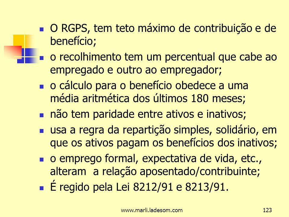 www.marli.ladesom.com123 O RGPS, tem teto máximo de contribuição e de benefício; o recolhimento tem um percentual que cabe ao empregado e outro ao empregador; o cálculo para o benefício obedece a uma média aritmética dos últimos 180 meses; não tem paridade entre ativos e inativos; usa a regra da repartição simples, solidário, em que os ativos pagam os benefícios dos inativos; o emprego formal, expectativa de vida, etc., alteram a relação aposentado/contribuinte; É regido pela Lei 8212/91 e 8213/91.