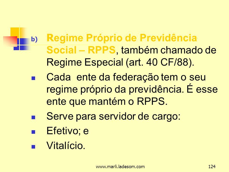 www.marli.ladesom.com124 b) R egime Próprio de Previdência Social – RPPS, também chamado de Regime Especial (art.