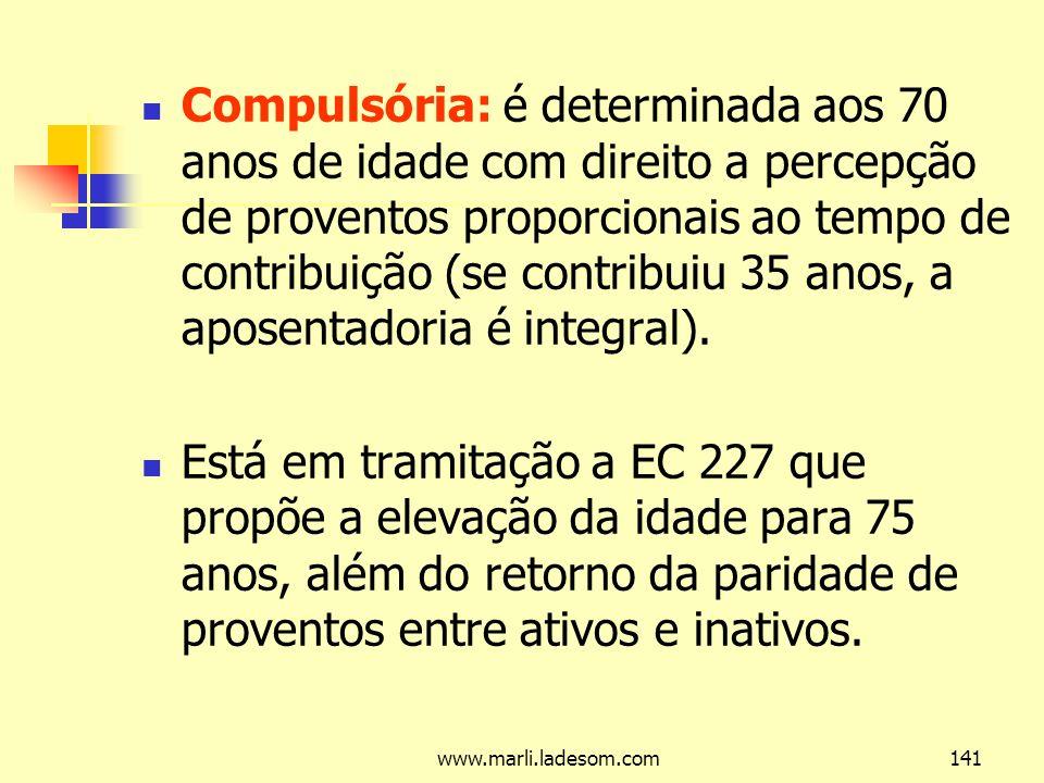 www.marli.ladesom.com141 Compulsória: é determinada aos 70 anos de idade com direito a percepção de proventos proporcionais ao tempo de contribuição (se contribuiu 35 anos, a aposentadoria é integral).
