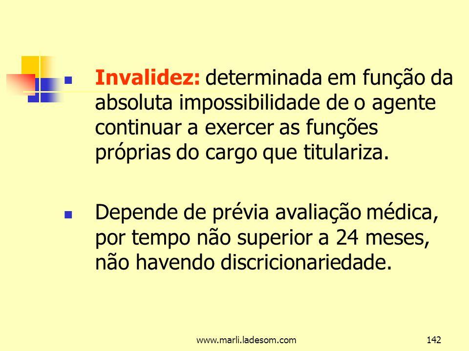 www.marli.ladesom.com142 Invalidez: determinada em função da absoluta impossibilidade de o agente continuar a exercer as funções próprias do cargo que titulariza.