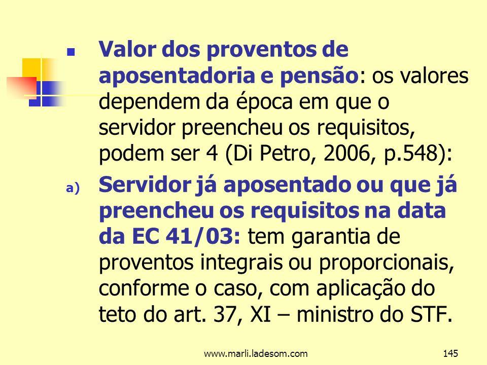 www.marli.ladesom.com145 Valor dos proventos de aposentadoria e pensão: os valores dependem da época em que o servidor preencheu os requisitos, podem ser 4 (Di Petro, 2006, p.548): a) Servidor já aposentado ou que já preencheu os requisitos na data da EC 41/03: tem garantia de proventos integrais ou proporcionais, conforme o caso, com aplicação do teto do art.