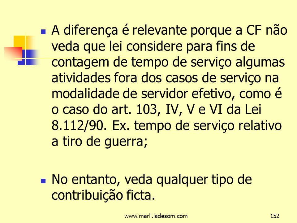 www.marli.ladesom.com152 A diferença é relevante porque a CF não veda que lei considere para fins de contagem de tempo de serviço algumas atividades fora dos casos de serviço na modalidade de servidor efetivo, como é o caso do art.