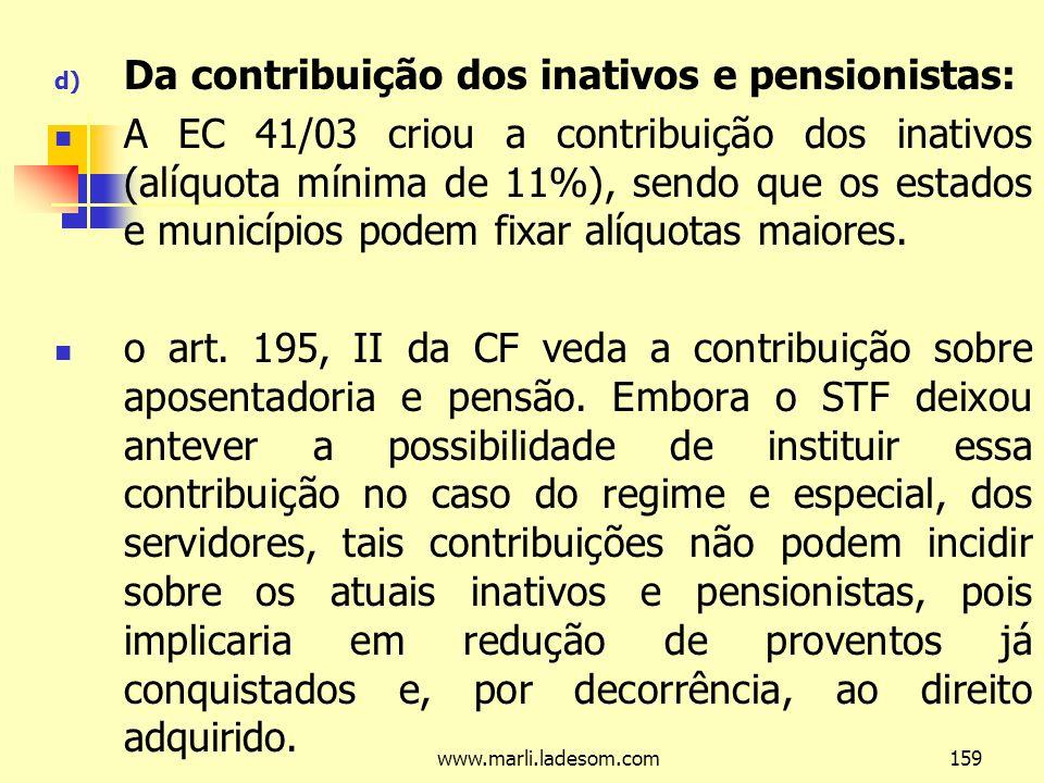 www.marli.ladesom.com159 d) Da contribuição dos inativos e pensionistas: A EC 41/03 criou a contribuição dos inativos (alíquota mínima de 11%), sendo que os estados e municípios podem fixar alíquotas maiores.