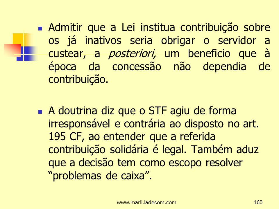 www.marli.ladesom.com160 Admitir que a Lei institua contribuição sobre os já inativos seria obrigar o servidor a custear, a posteriori, um beneficio que à época da concessão não dependia de contribuição.