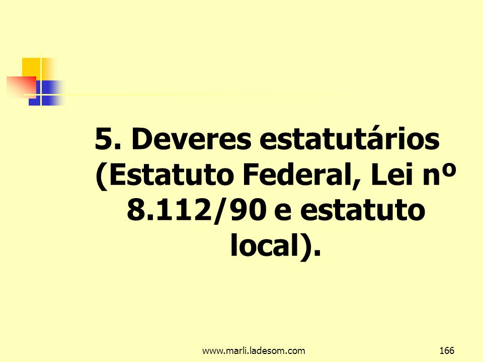 www.marli.ladesom.com166 5. Deveres estatutários (Estatuto Federal, Lei nº 8.112/90 e estatuto local).