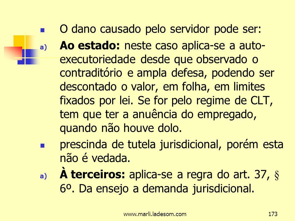 www.marli.ladesom.com173 O dano causado pelo servidor pode ser: a) Ao estado: neste caso aplica-se a auto- executoriedade desde que observado o contraditório e ampla defesa, podendo ser descontado o valor, em folha, em limites fixados por lei.