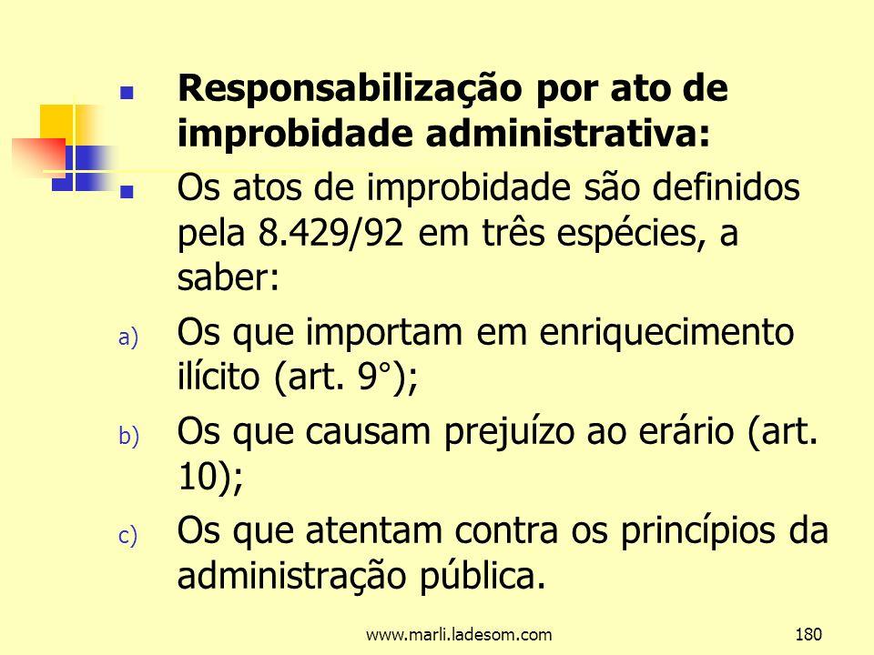 www.marli.ladesom.com180 Responsabilização por ato de improbidade administrativa: Os atos de improbidade são definidos pela 8.429/92 em três espécies, a saber: a) Os que importam em enriquecimento ilícito (art.