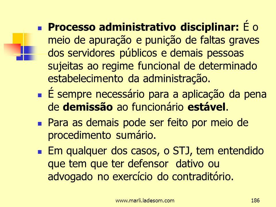 www.marli.ladesom.com186 Processo administrativo disciplinar: É o meio de apuração e punição de faltas graves dos servidores públicos e demais pessoas sujeitas ao regime funcional de determinado estabelecimento da administração.