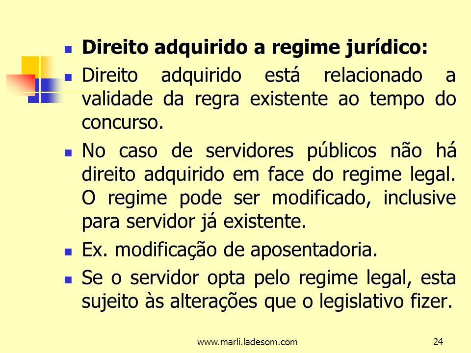 www.marli.ladesom.com24 Direito adquirido a regime jurídico: Direito adquirido a regime jurídico: Direito adquirido está relacionado a validade da regra existente ao tempo do concurso.
