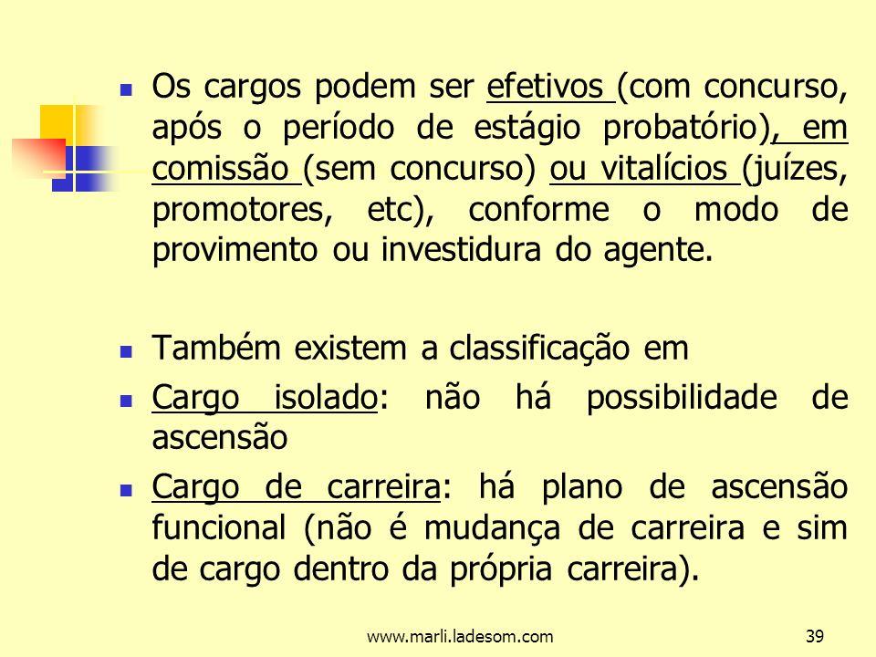 www.marli.ladesom.com39 Os cargos podem ser efetivos (com concurso, após o período de estágio probatório), em comissão (sem concurso) ou vitalícios (juízes, promotores, etc), conforme o modo de provimento ou investidura do agente.