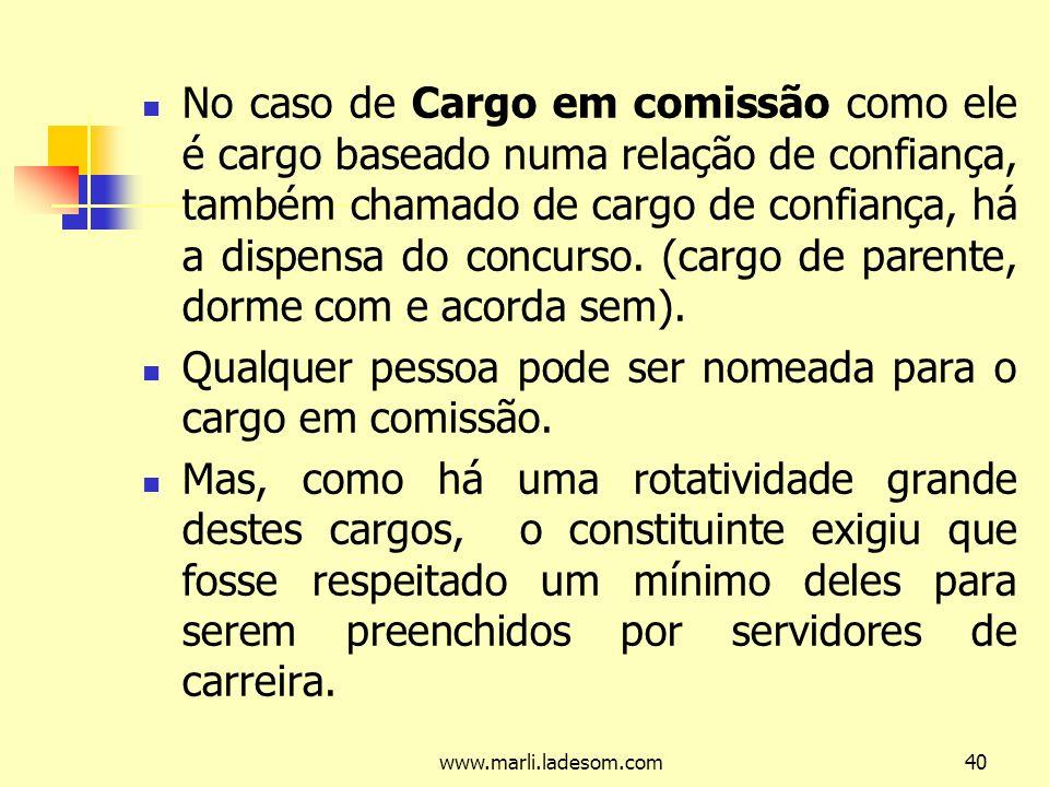 www.marli.ladesom.com40 No caso de Cargo em comissão como ele é cargo baseado numa relação de confiança, também chamado de cargo de confiança, há a dispensa do concurso.