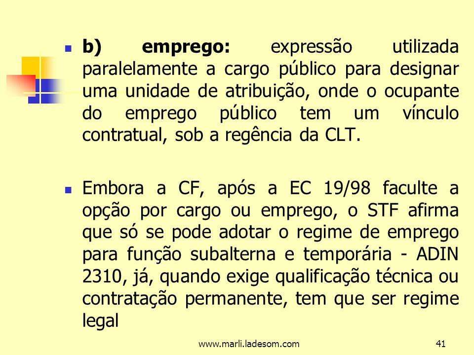 www.marli.ladesom.com41 b) emprego: expressão utilizada paralelamente a cargo público para designar uma unidade de atribuição, onde o ocupante do emprego público tem um vínculo contratual, sob a regência da CLT.