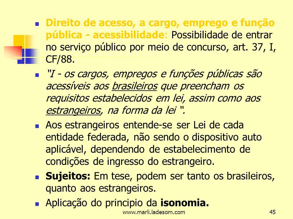 www.marli.ladesom.com45 Direito de acesso, a cargo, emprego e função pública - acessibilidade: Possibilidade de entrar no serviço público por meio de concurso, art.