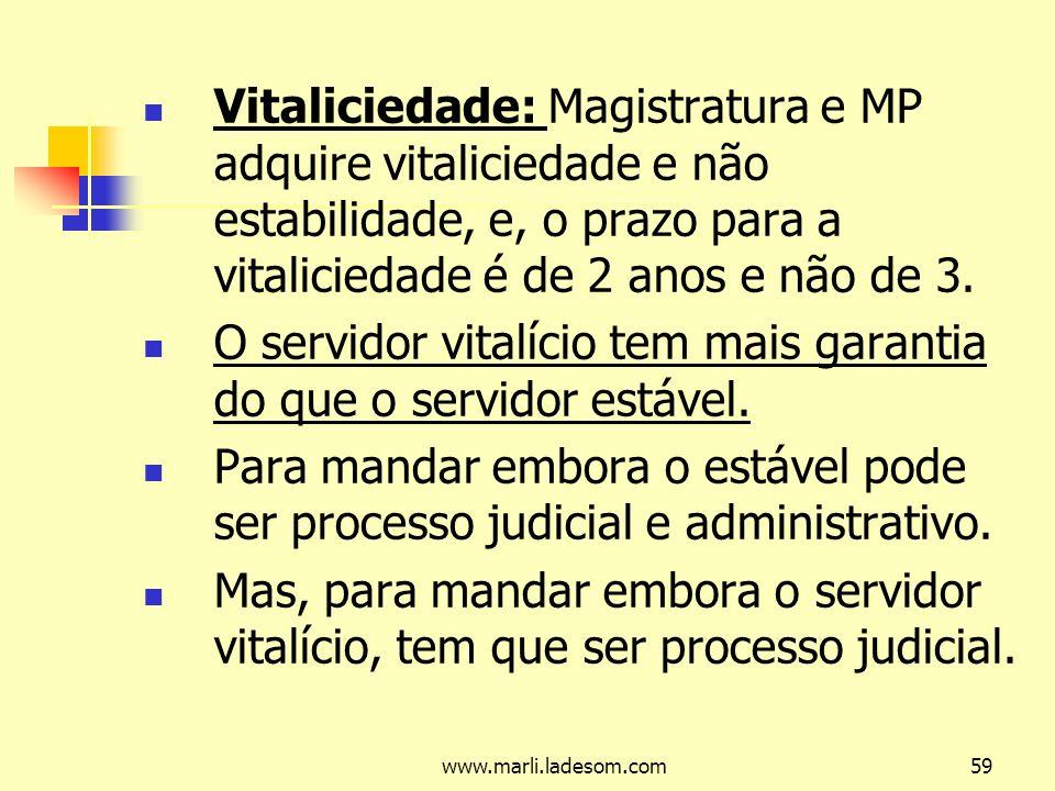 www.marli.ladesom.com59 Vitaliciedade: Magistratura e MP adquire vitaliciedade e não estabilidade, e, o prazo para a vitaliciedade é de 2 anos e não de 3.