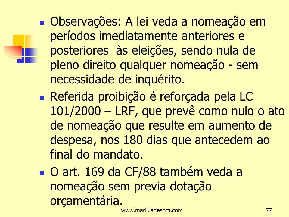 www.marli.ladesom.com77 Observações: A lei veda a nomeação em períodos imediatamente anteriores e posteriores às eleições, sendo nula de pleno direito qualquer nomeação - sem necessidade de inquérito.