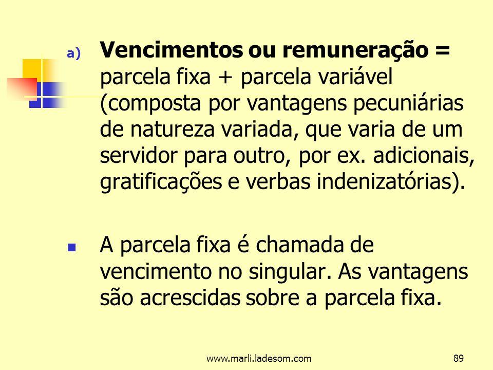 www.marli.ladesom.com89 a) Vencimentos ou remuneração = parcela fixa + parcela variável (composta por vantagens pecuniárias de natureza variada, que varia de um servidor para outro, por ex.