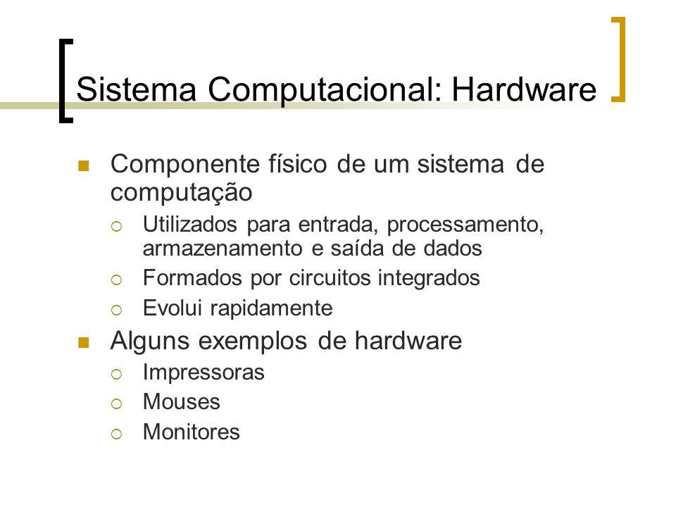 Sistema Computacional: Hardware Componente físico de um sistema de computação Utilizados para entrada, processamento, armazenamento e saída de dados F