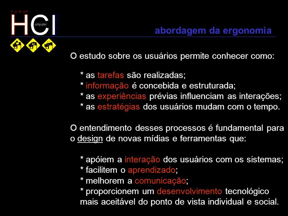 abordagem da ergonomia O estudo sobre os usuários permite conhecer como: * as tarefas são realizadas; * informação é concebida e estruturada; * as exp