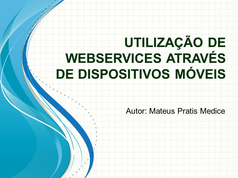 UTILIZAÇÃO DE WEBSERVICES ATRAVÉS DE DISPOSITIVOS MÓVEIS Autor: Mateus Pratis Medice