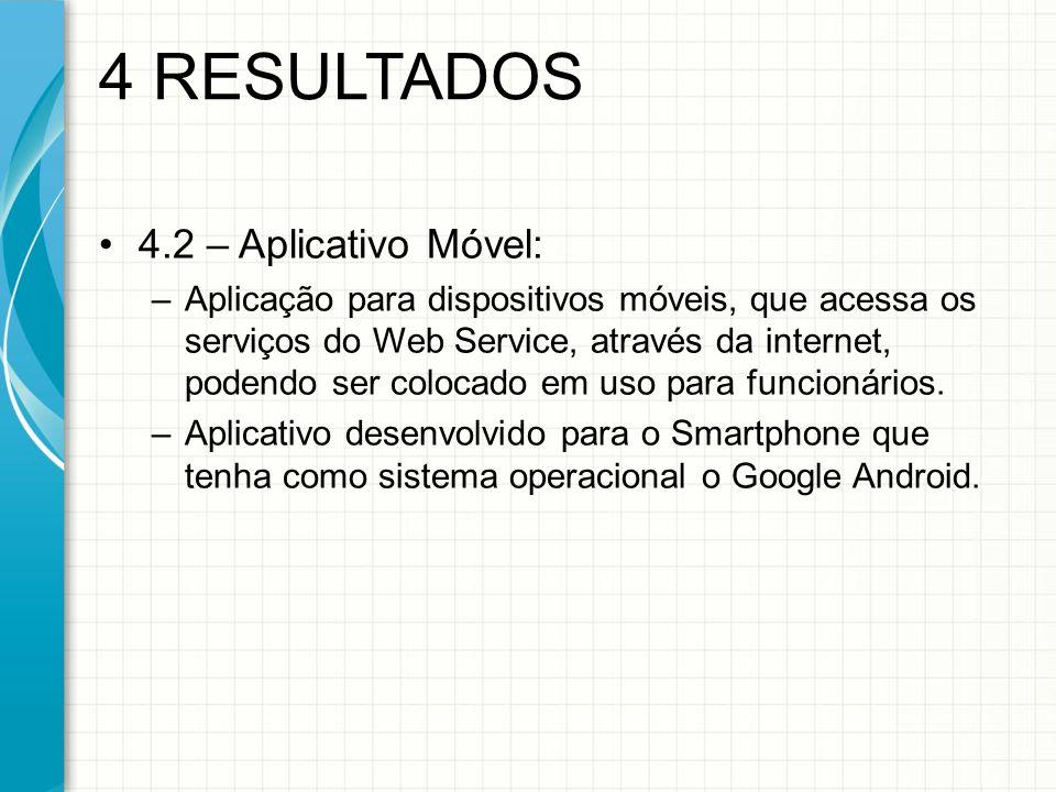 4.2 – Aplicativo Móvel: –Aplicação para dispositivos móveis, que acessa os serviços do Web Service, através da internet, podendo ser colocado em uso para funcionários.