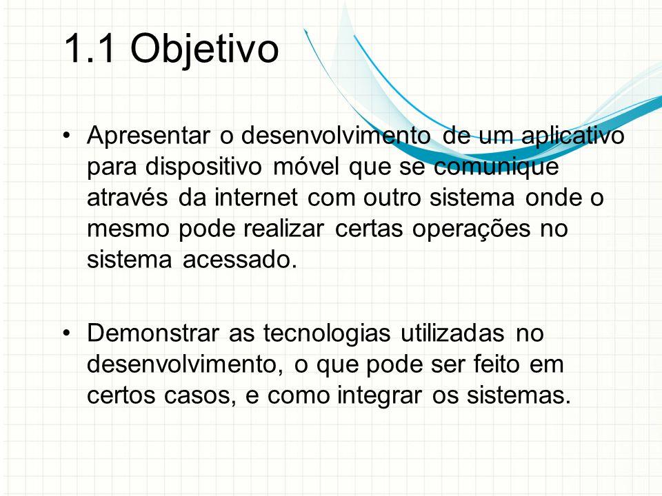 1.1 Objetivo Apresentar o desenvolvimento de um aplicativo para dispositivo móvel que se comunique através da internet com outro sistema onde o mesmo pode realizar certas operações no sistema acessado.