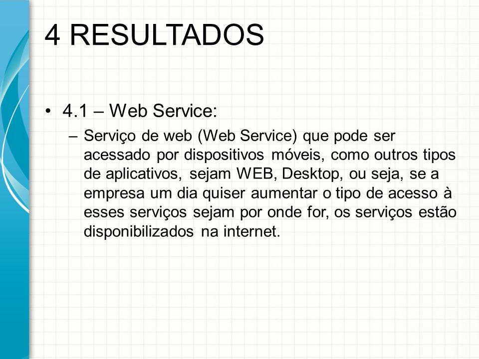 4.1 – Web Service: –Serviço de web (Web Service) que pode ser acessado por dispositivos móveis, como outros tipos de aplicativos, sejam WEB, Desktop, ou seja, se a empresa um dia quiser aumentar o tipo de acesso à esses serviços sejam por onde for, os serviços estão disponibilizados na internet.