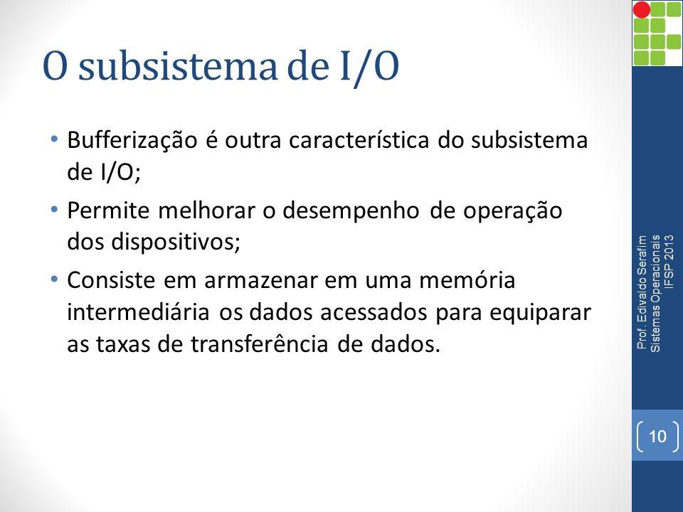 O subsistema de I/O Bufferização é outra característica do subsistema de I/O; Permite melhorar o desempenho de operação dos dispositivos; Consiste em