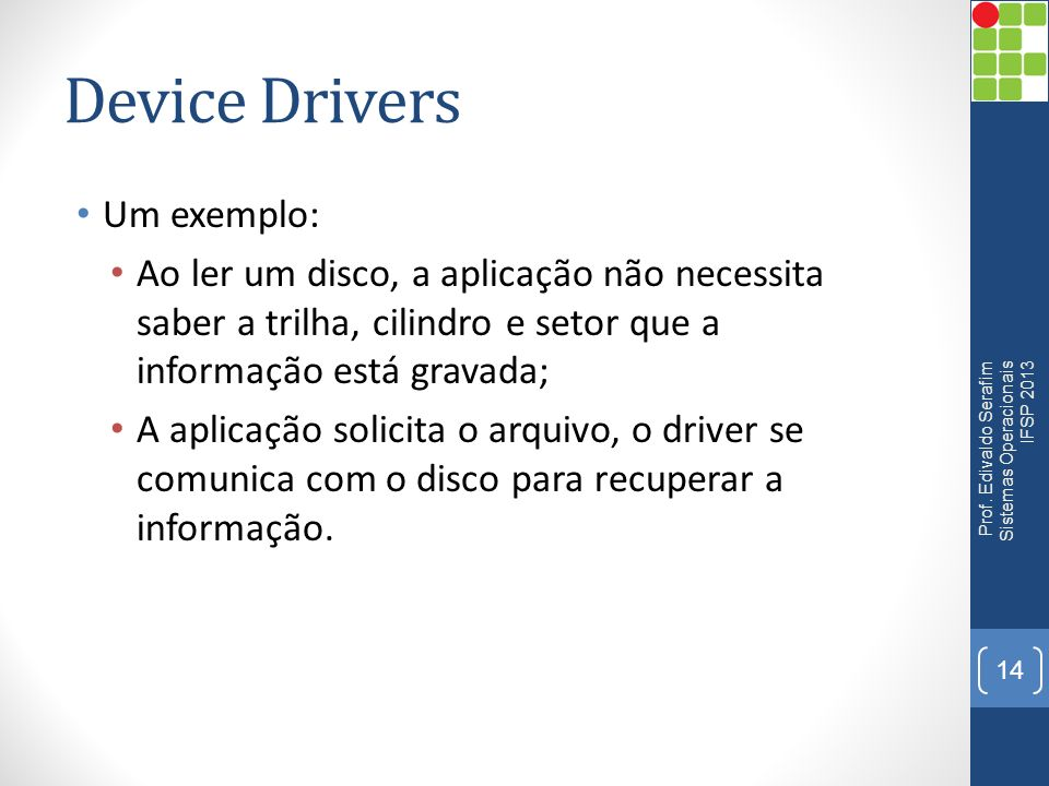 Device Drivers Um exemplo: Ao ler um disco, a aplicação não necessita saber a trilha, cilindro e setor que a informação está gravada; A aplicação soli