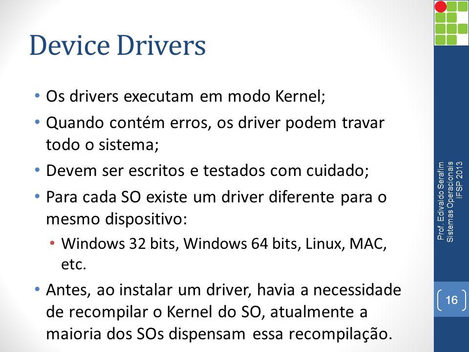 Device Drivers Os drivers executam em modo Kernel; Quando contém erros, os driver podem travar todo o sistema; Devem ser escritos e testados com cuida
