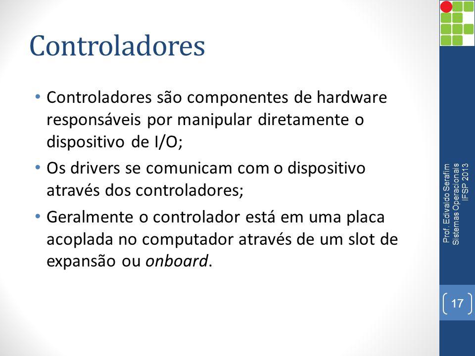 Controladores Controladores são componentes de hardware responsáveis por manipular diretamente o dispositivo de I/O; Os drivers se comunicam com o dis