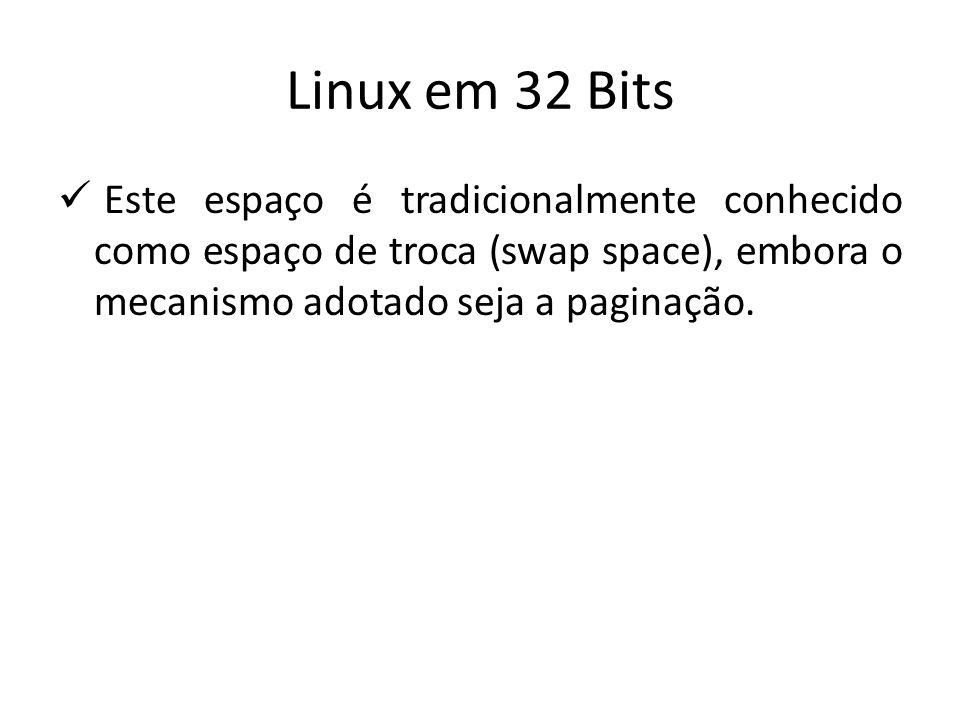 Linux em 32 Bits Este espaço é tradicionalmente conhecido como espaço de troca (swap space), embora o mecanismo adotado seja a paginação.